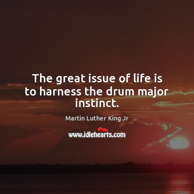 The great issue of life is to harness the drum major instinct. Martin Luther King Jr Picture Quote