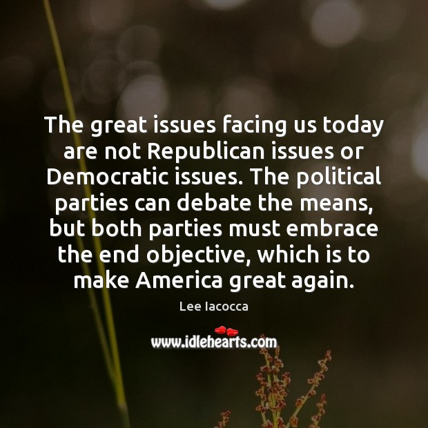 The great issues facing us today are not Republican issues or Democratic Lee Iacocca Picture Quote