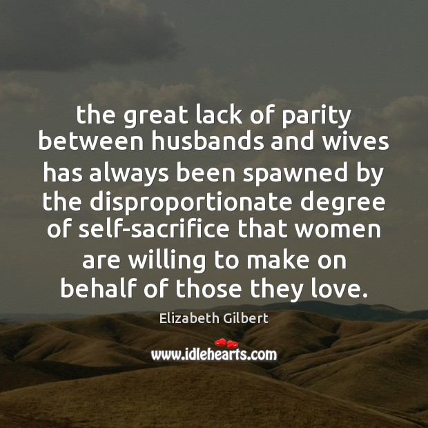 The great lack of parity between husbands and wives has always been Elizabeth Gilbert Picture Quote