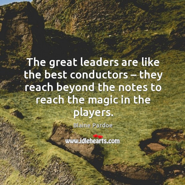 Image, The great leaders are like the best conductors – they reach beyond the notes to reach the magic in the players.