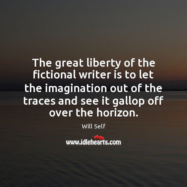 The great liberty of the fictional writer is to let the imagination Image