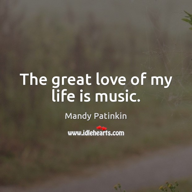 Image, The great love of my life is music.