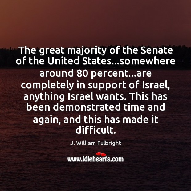 The great majority of the Senate of the United States…somewhere around 80 J. William Fulbright Picture Quote