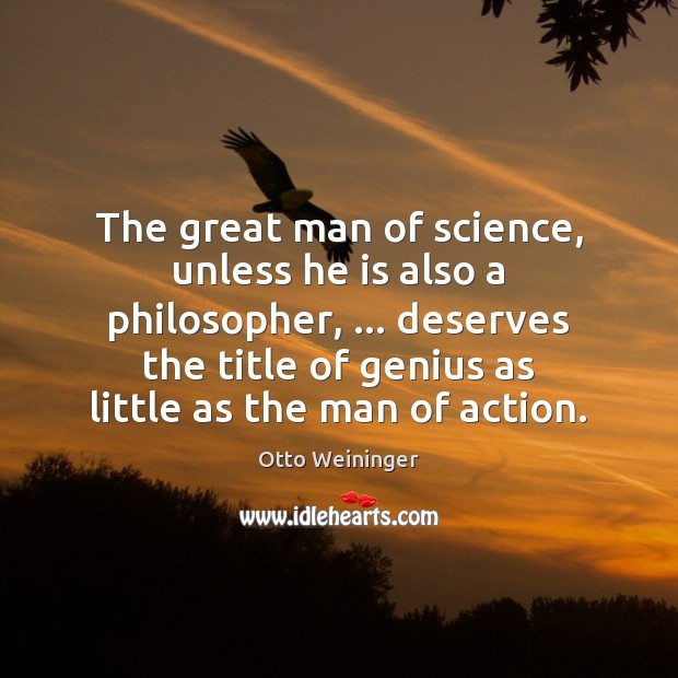 The great man of science, unless he is also a philosopher, … deserves Otto Weininger Picture Quote