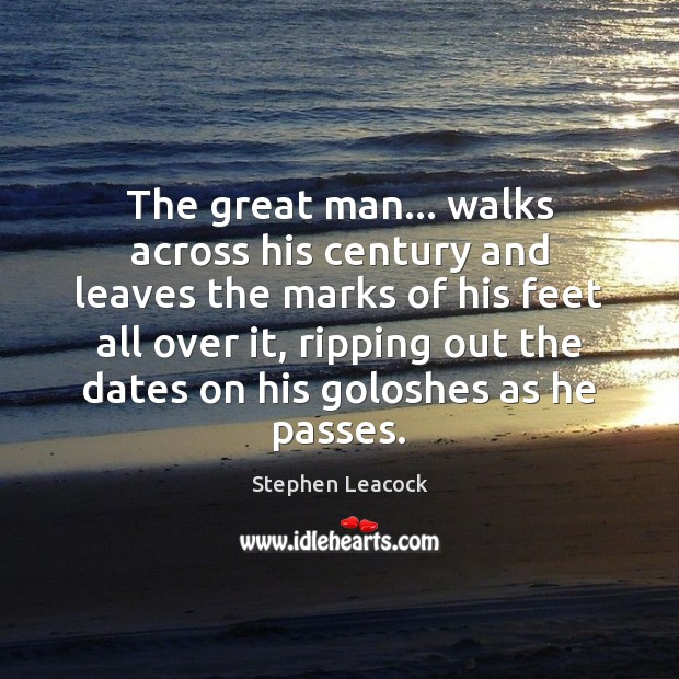 The great man… walks across his century and leaves the marks of Stephen Leacock Picture Quote