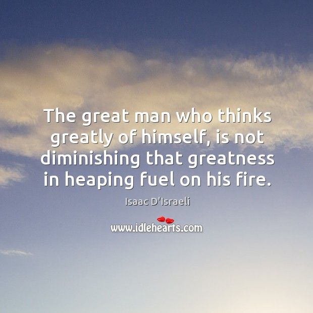 The great man who thinks greatly of himself, is not diminishing that Image
