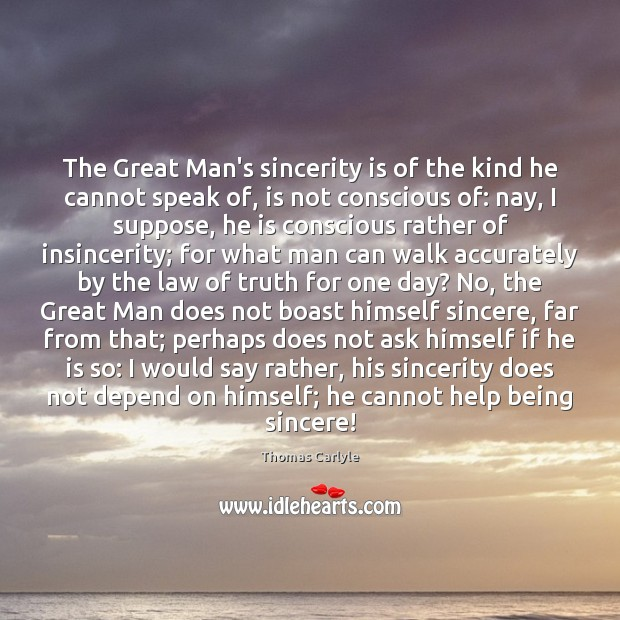 Image, The Great Man's sincerity is of the kind he cannot speak of,