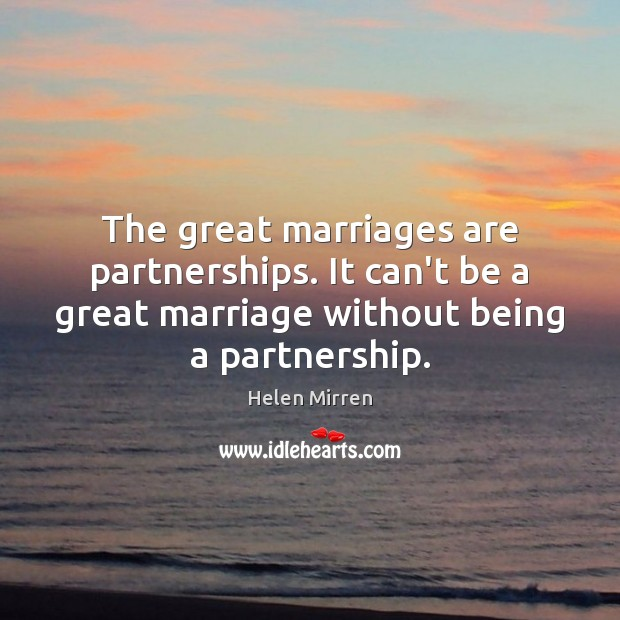 The great marriages are partnerships. It can't be a great marriage without Helen Mirren Picture Quote