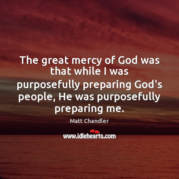 The great mercy of God was that while I was purposefully preparing Image