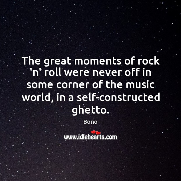 The great moments of rock 'n' roll were never off in some Bono Picture Quote