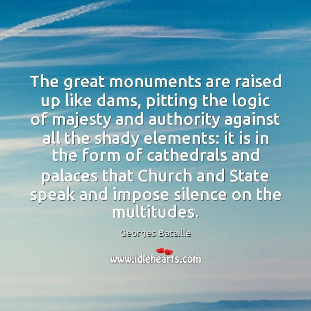 The great monuments are raised up like dams, pitting the logic of Logic Quotes Image