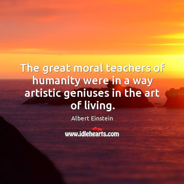 Image, The great moral teachers of humanity were in a way artistic geniuses in the art of living.