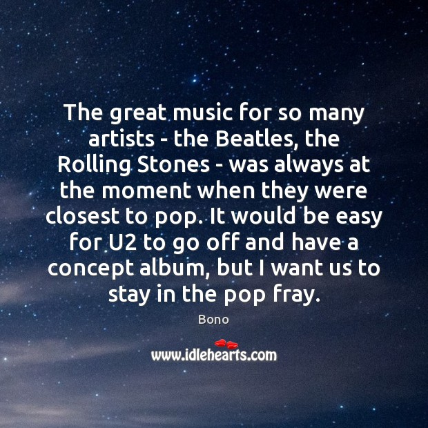 The great music for so many artists – the Beatles, the Rolling Bono Picture Quote