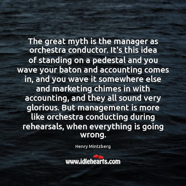 The great myth is the manager as orchestra conductor. It's this idea Management Quotes Image