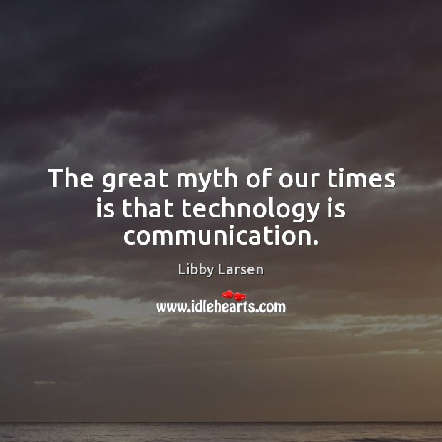 Image, The great myth of our times is that technology is communication.
