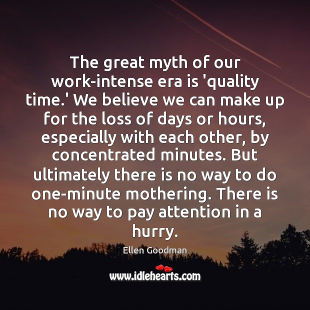 The great myth of our work-intense era is 'quality time.' We Ellen Goodman Picture Quote