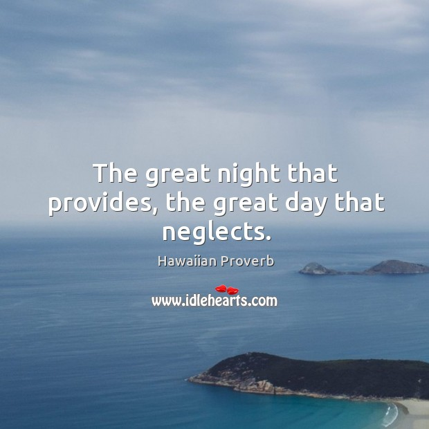 The great night that provides, the great day that neglects. Hawaiian Proverbs Image