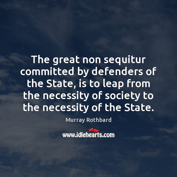 The great non sequitur committed by defenders of the State, is to Murray Rothbard Picture Quote