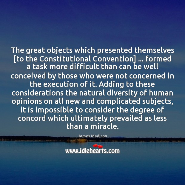 The great objects which presented themselves [to the Constitutional Convention] … formed a James Madison Picture Quote