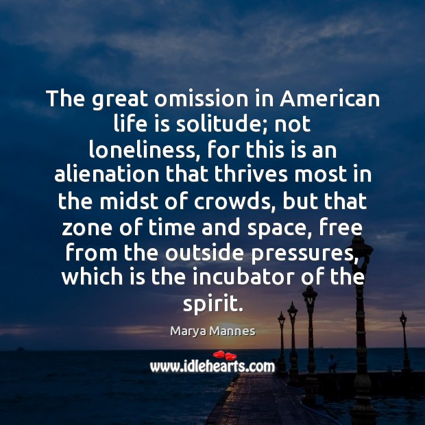 The great omission in American life is solitude; not loneliness, for this Marya Mannes Picture Quote