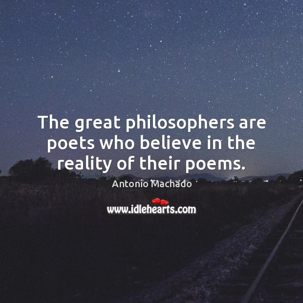 The great philosophers are poets who believe in the reality of their poems. Antonio Machado Picture Quote