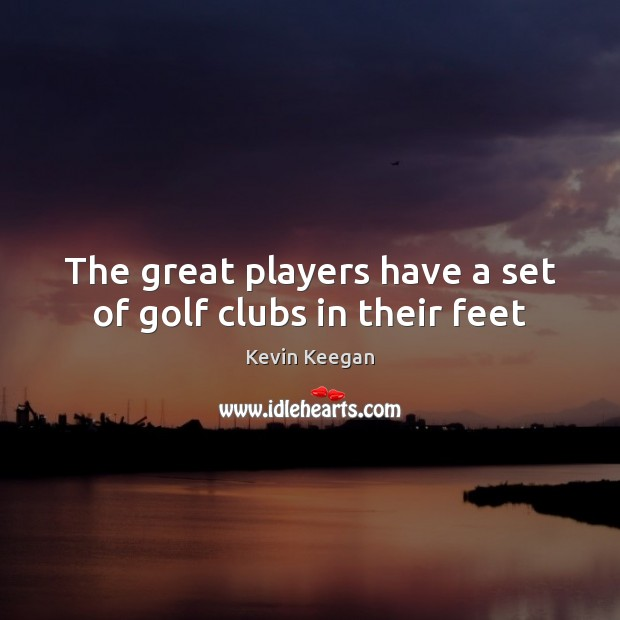 The great players have a set of golf clubs in their feet Kevin Keegan Picture Quote
