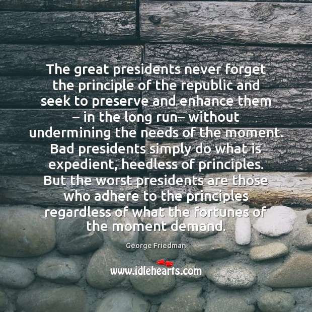 The great presidents never forget the principle of the republic and seek George Friedman Picture Quote