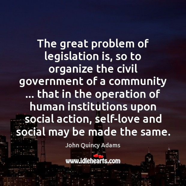 John Quincy Adams Picture Quote image saying: The great problem of legislation is, so to organize the civil government