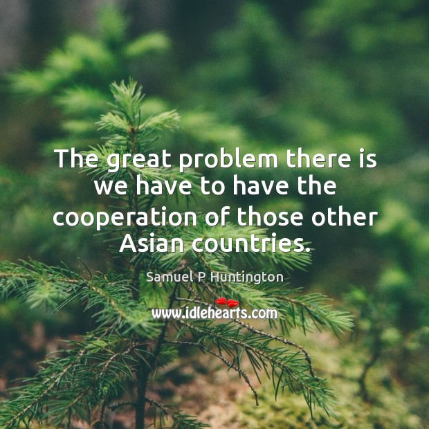The great problem there is we have to have the cooperation of those other asian countries. Samuel P Huntington Picture Quote