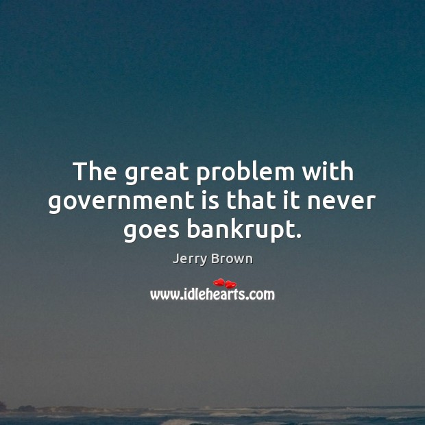 The great problem with government is that it never goes bankrupt. Government Quotes Image