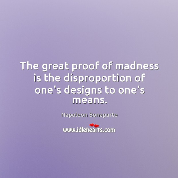 The great proof of madness is the disproportion of one's designs to one's means. Image