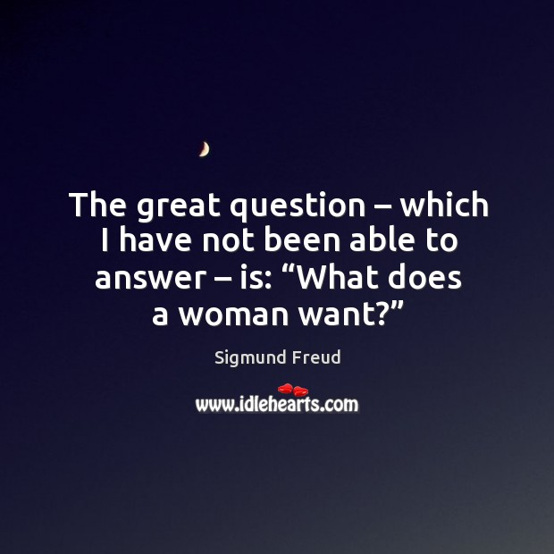 """The great question – which I have not been able to answer – is: """"what does a woman want?"""" Image"""