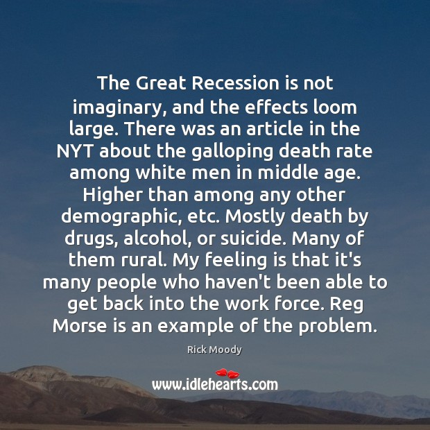 The Great Recession is not imaginary, and the effects loom large. There Rick Moody Picture Quote