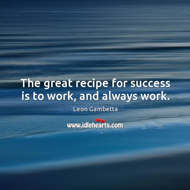 The great recipe for success is to work, and always work. Image