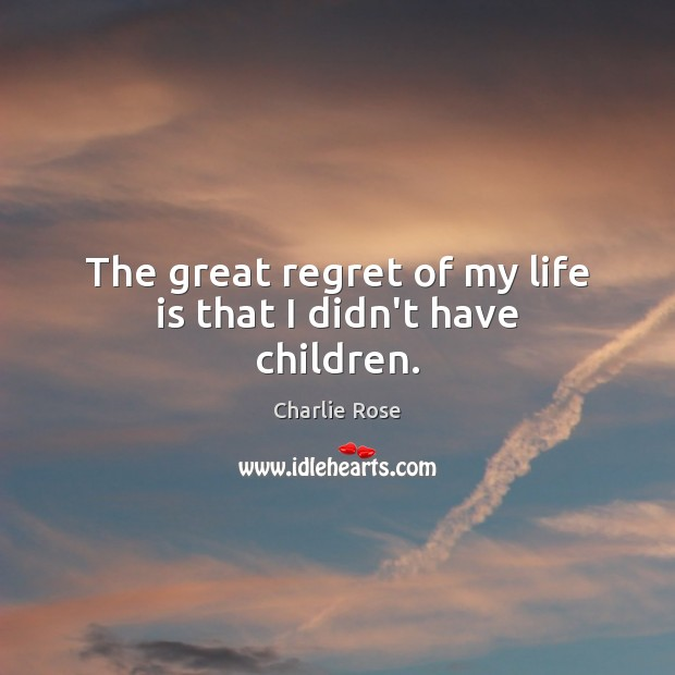 The great regret of my life is that I didn't have children. Image