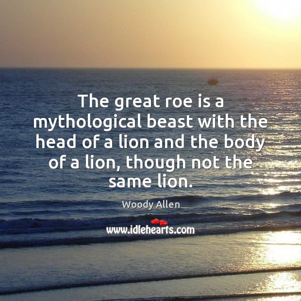 The great roe is a mythological beast with the head of a Woody Allen Picture Quote
