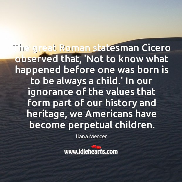 The great Roman statesman Cicero observed that, 'Not to know what happened Image