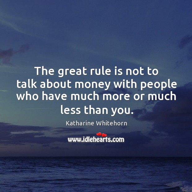 The great rule is not to talk about money with people who have much more or much less than you. Image