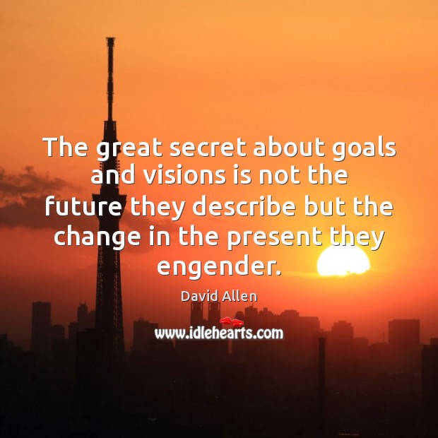 The great secret about goals and visions is not the future they David Allen Picture Quote