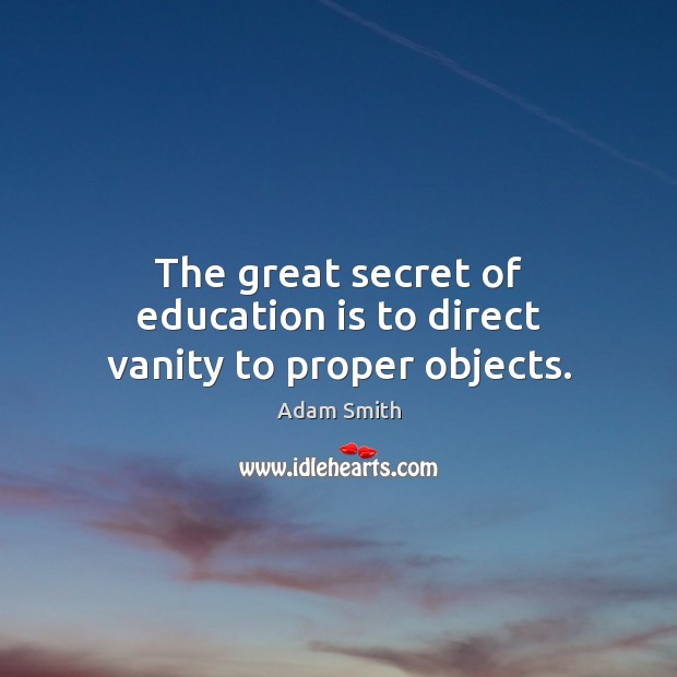 The great secret of education is to direct vanity to proper objects. Adam Smith Picture Quote