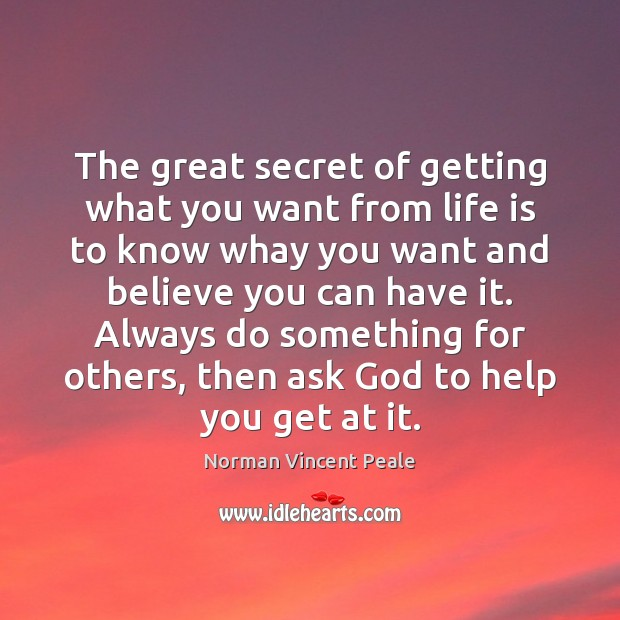 The great secret of getting what you want from life is to Norman Vincent Peale Picture Quote