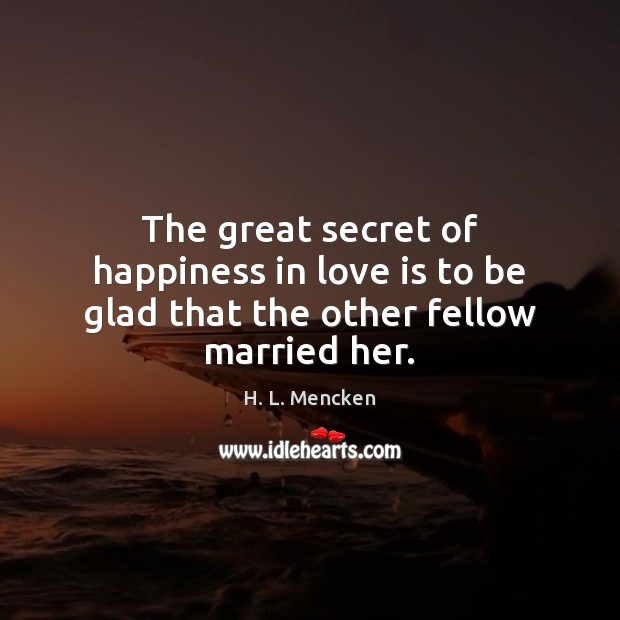 The great secret of happiness in love is to be glad that the other fellow married her. Image
