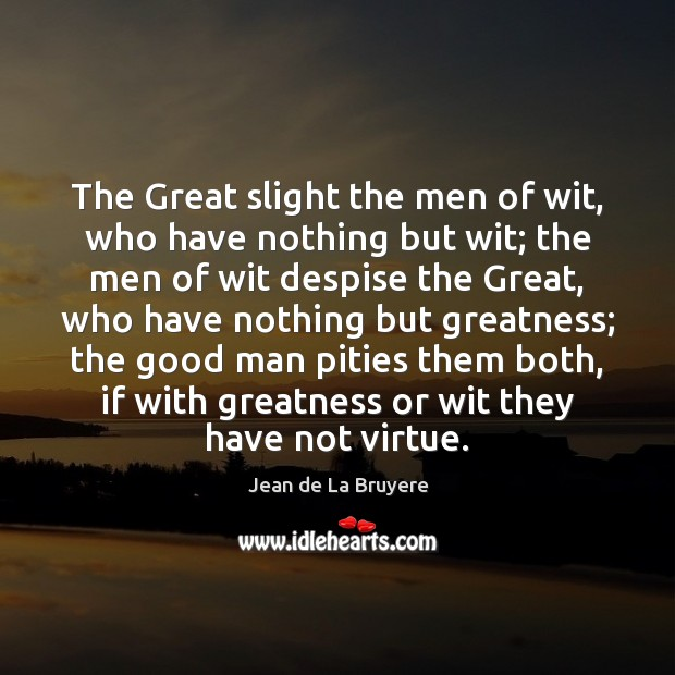 The Great slight the men of wit, who have nothing but wit; Jean de La Bruyere Picture Quote