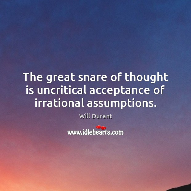 The great snare of thought is uncritical acceptance of irrational assumptions. Will Durant Picture Quote
