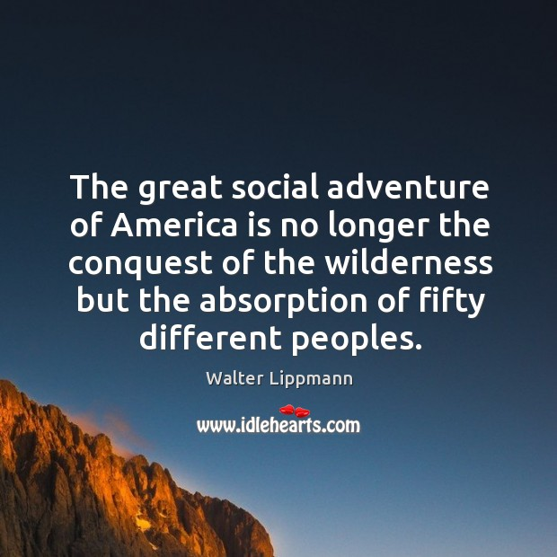 The great social adventure of america is no longer the conquest of the wilderness but the absorption of fifty different peoples. Image