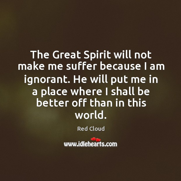 The Great Spirit will not make me suffer because I am ignorant. Image