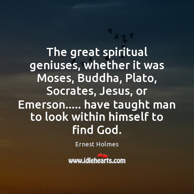 The great spiritual geniuses, whether it was Moses, Buddha, Plato, Socrates, Jesus, Ernest Holmes Picture Quote