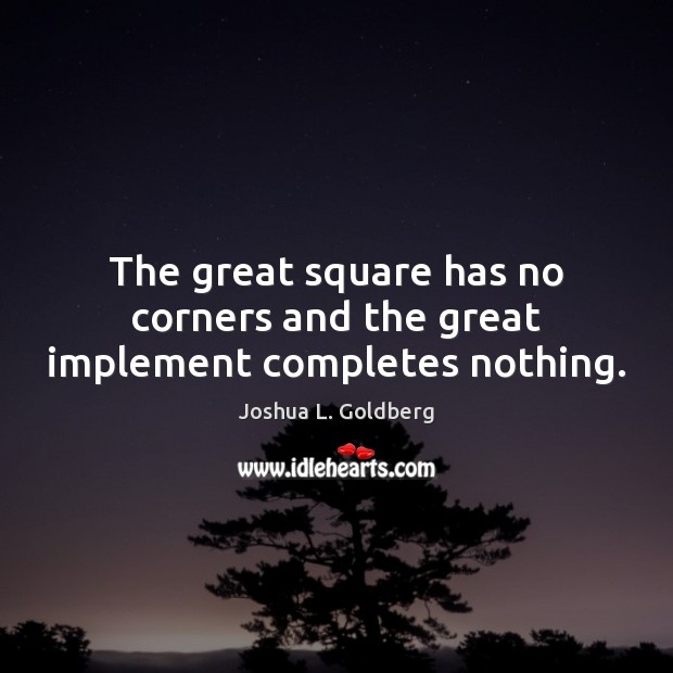 The great square has no corners and the great implement completes nothing. Image