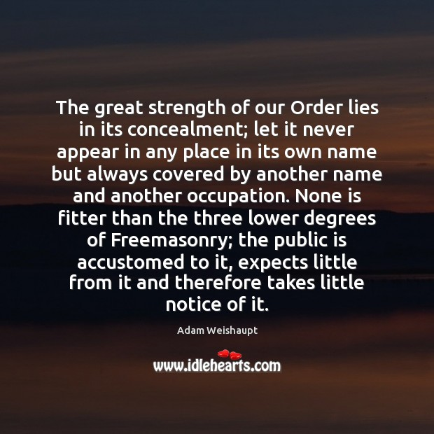 The great strength of our Order lies in its concealment; let it Image
