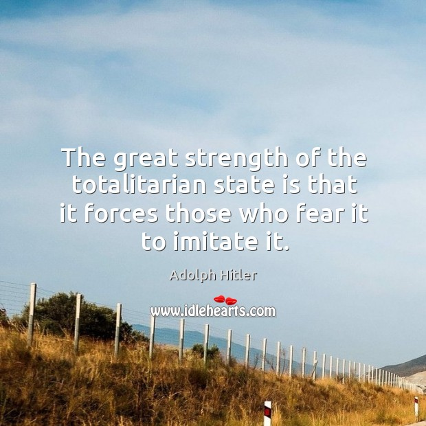 The great strength of the totalitarian state is that it forces those who fear it to imitate it. Image